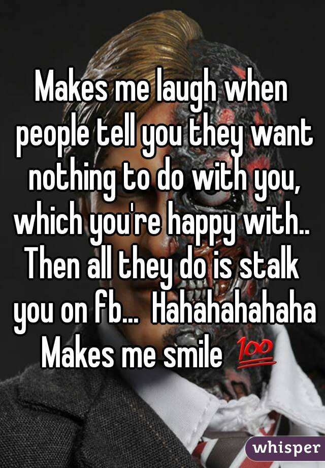 Makes me laugh when people tell you they want nothing to do with you, which you're happy with..  Then all they do is stalk you on fb...  Hahahahahaha Makes me smile 💯