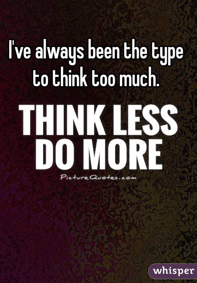 I've always been the type to think too much.