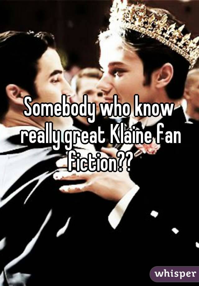 Somebody who know really great Klaine fan fiction??