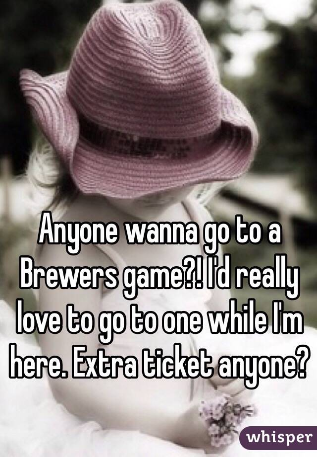 Anyone wanna go to a Brewers game?! I'd really love to go to one while I'm here. Extra ticket anyone?