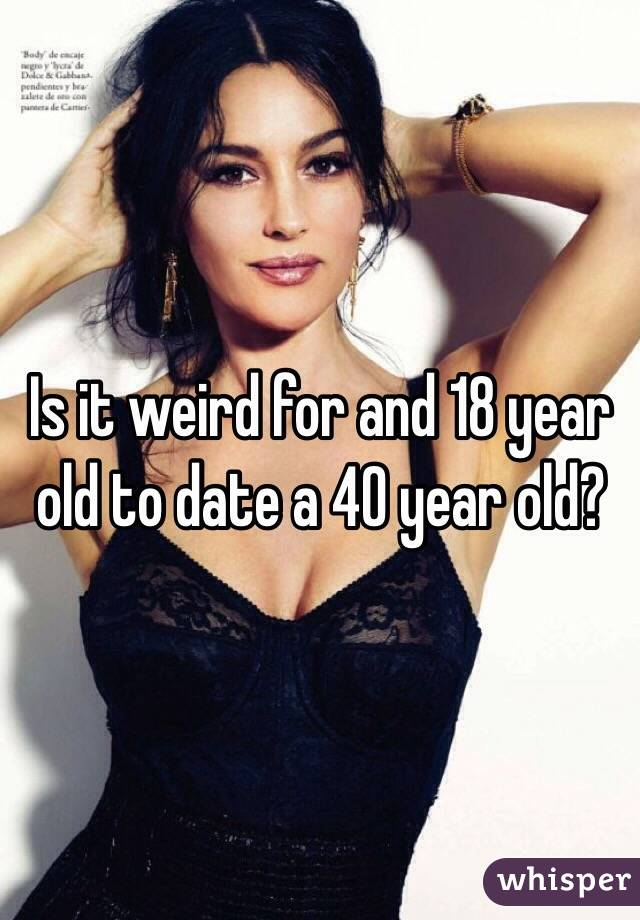 Is it weird for and 18 year old to date a 40 year old?