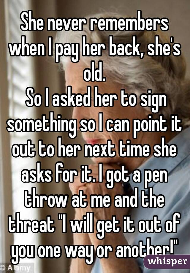"""She never remembers when I pay her back, she's old.  So I asked her to sign something so I can point it out to her next time she asks for it. I got a pen throw at me and the threat """"I will get it out of you one way or another!"""""""