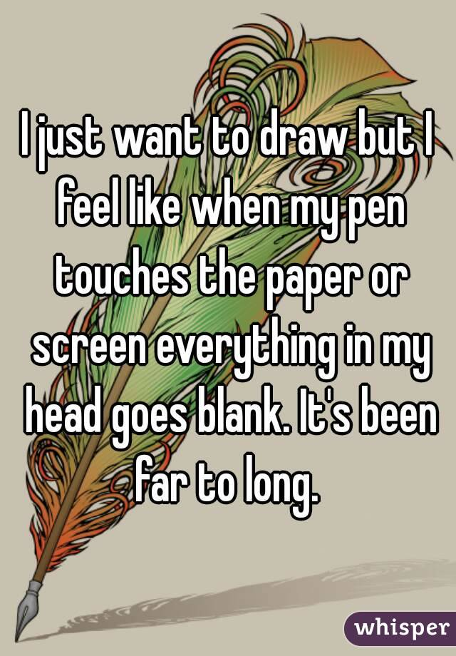 I just want to draw but I feel like when my pen touches the paper or screen everything in my head goes blank. It's been far to long.