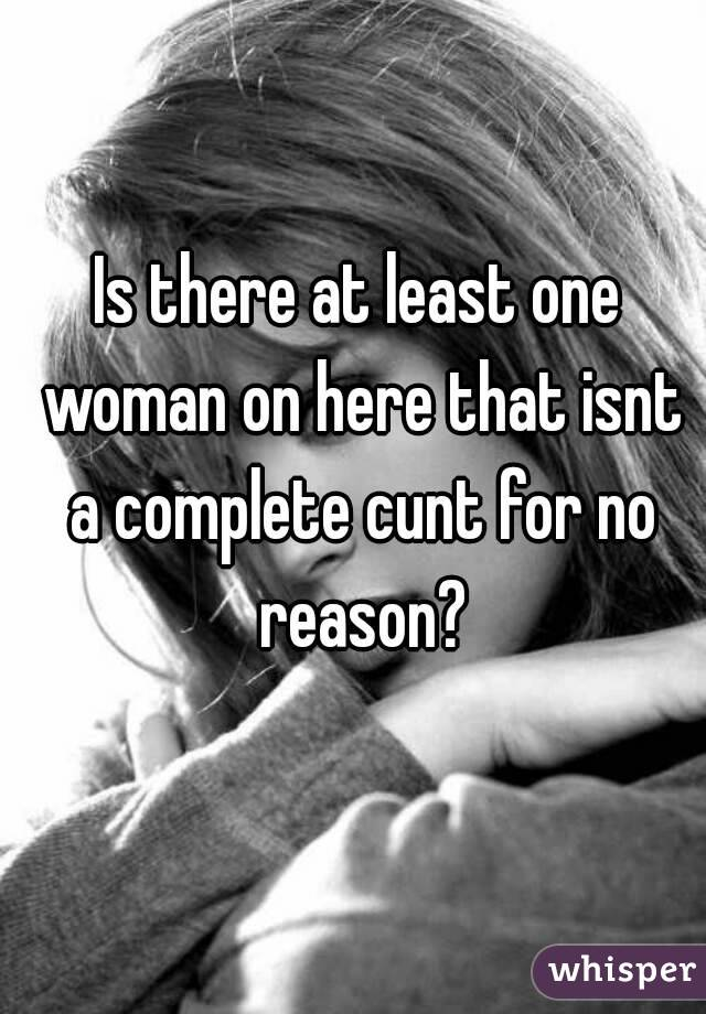 Is there at least one woman on here that isnt a complete cunt for no reason?