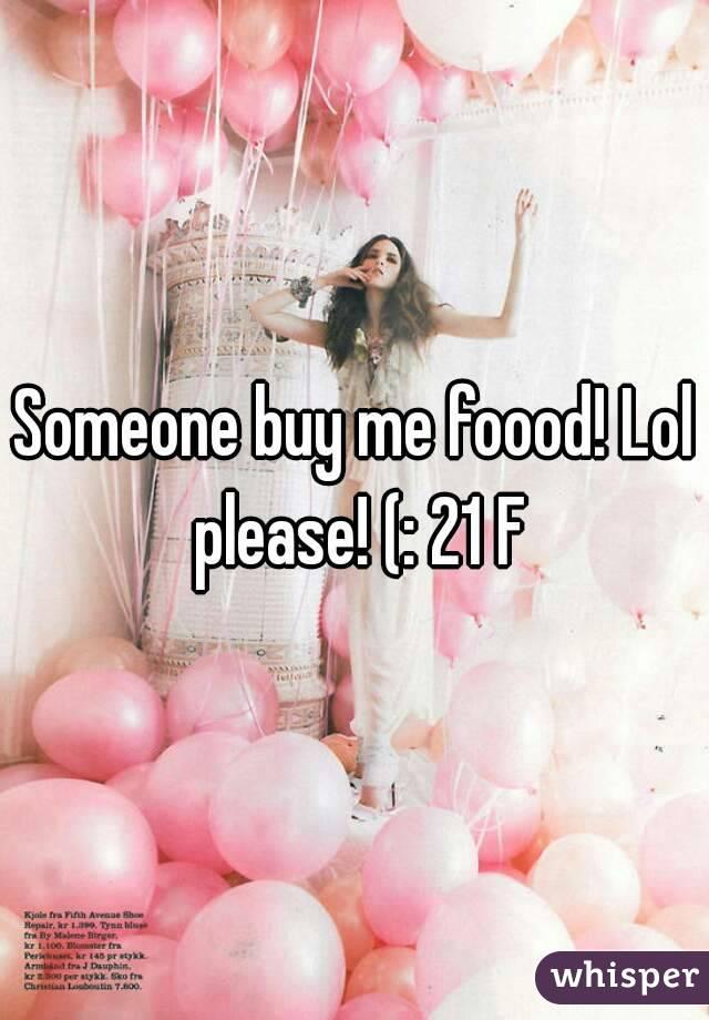 Someone buy me foood! Lol please! (: 21 F