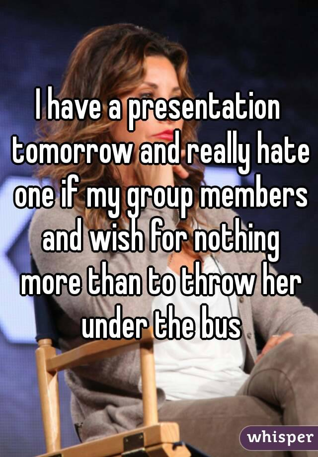 I have a presentation tomorrow and really hate one if my group members and wish for nothing more than to throw her under the bus