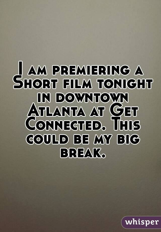 I am premiering a Short film tonight in downtown Atlanta at Get Connected. This could be my big break.