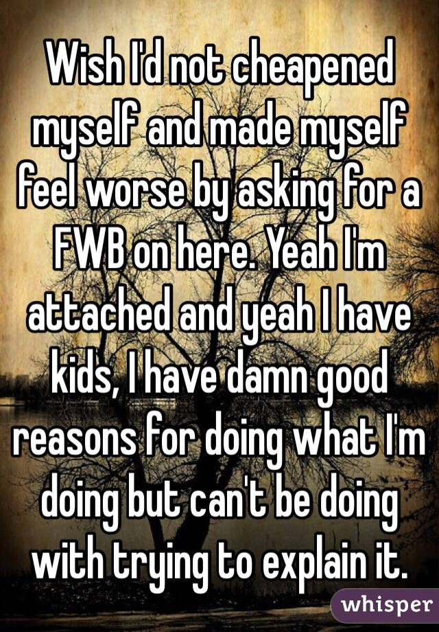 Wish I'd not cheapened myself and made myself feel worse by asking for a FWB on here. Yeah I'm attached and yeah I have kids, I have damn good reasons for doing what I'm doing but can't be doing with trying to explain it.