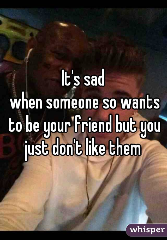 It's sad  when someone so wants to be your friend but you just don't like them