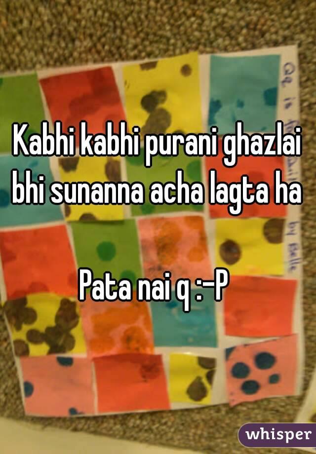 Kabhi kabhi purani ghazlai bhi sunanna acha lagta ha   Pata nai q :-P
