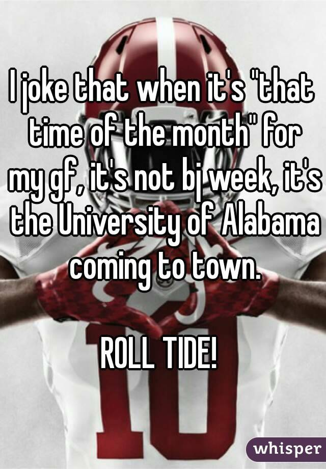 """I joke that when it's """"that time of the month"""" for my gf, it's not bj week, it's the University of Alabama coming to town.  ROLL TIDE!"""
