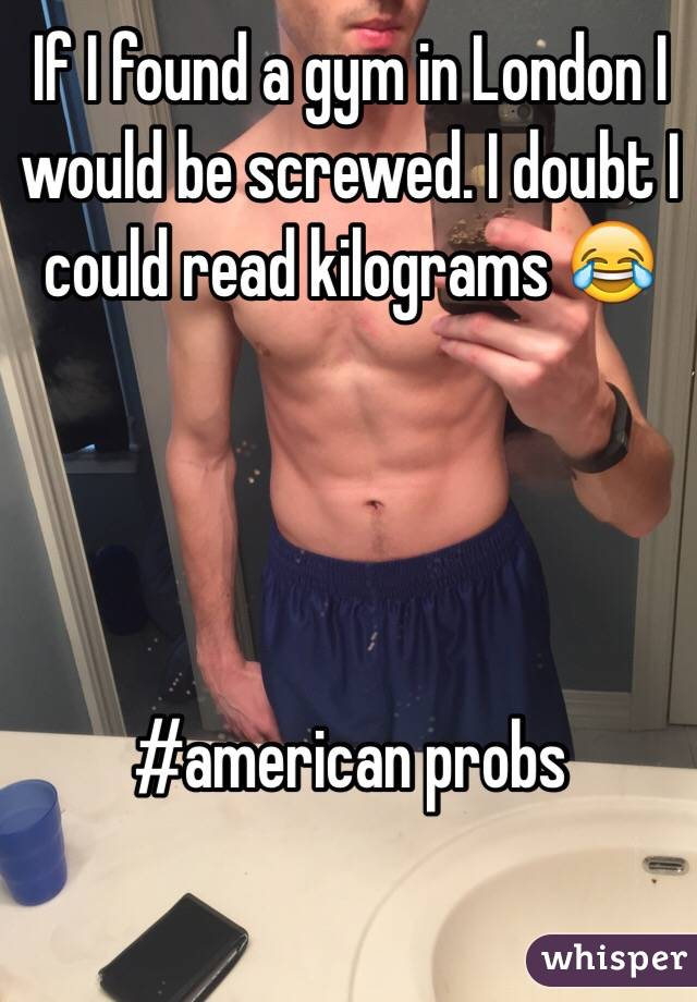 If I found a gym in London I would be screwed. I doubt I could read kilograms 😂     #american probs