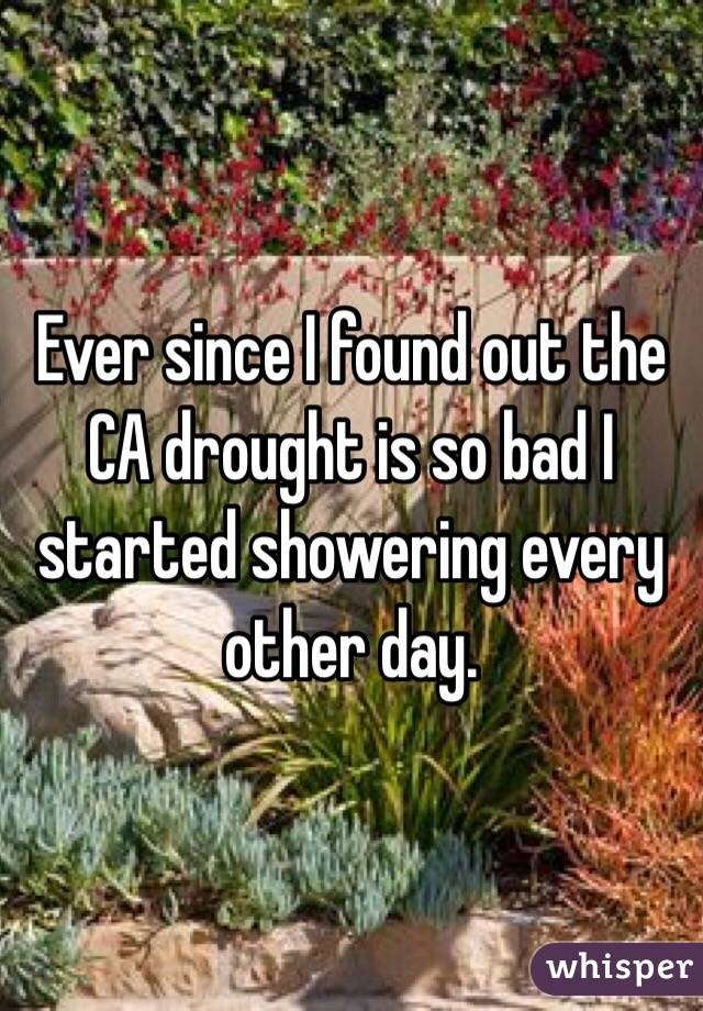 Ever since I found out the CA drought is so bad I started showering every other day.