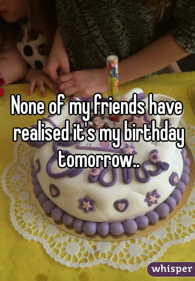 None of my friends have realised it's my birthday tomorrow..