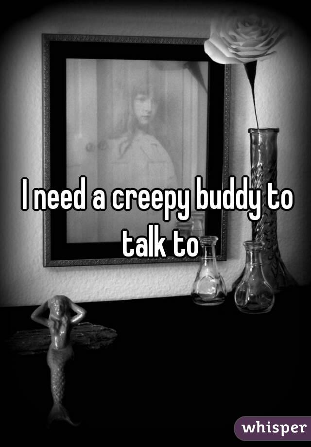 I need a creepy buddy to talk to
