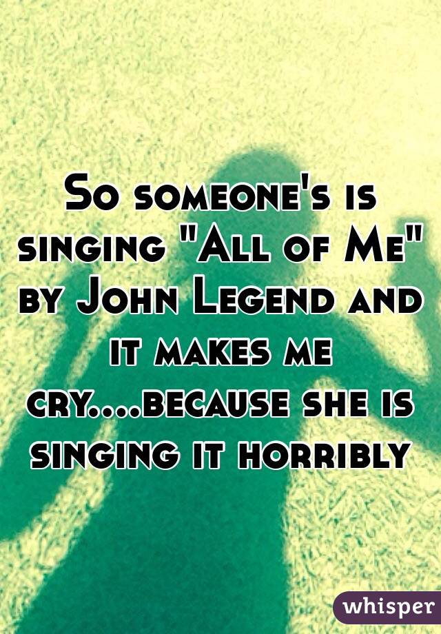 """So someone's is singing """"All of Me"""" by John Legend and it makes me cry....because she is singing it horribly"""