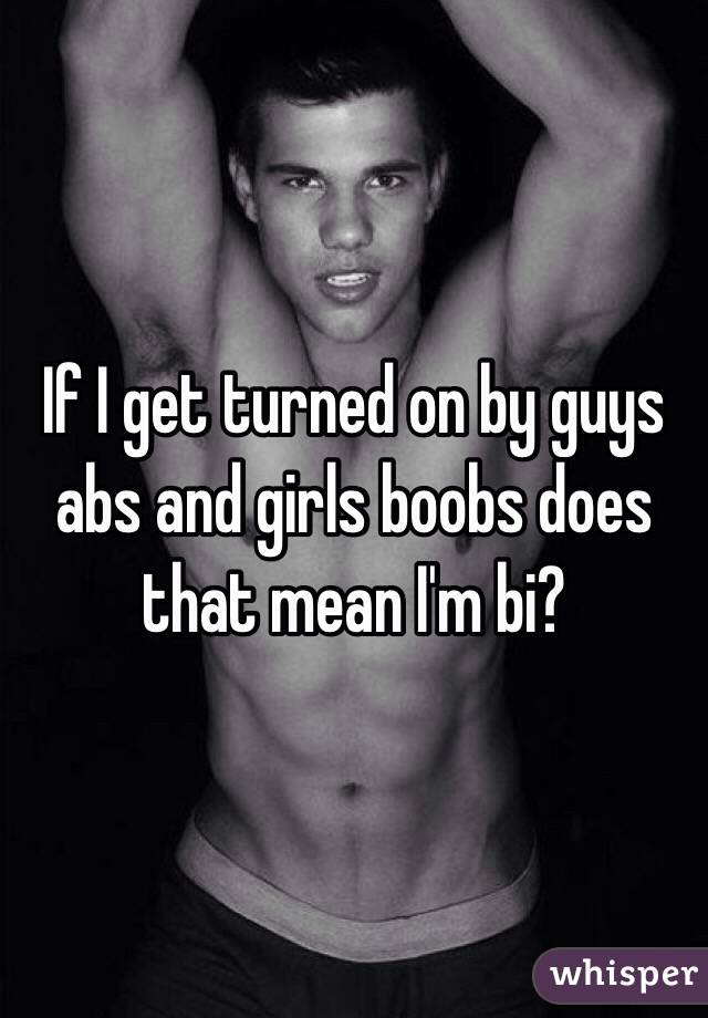If I get turned on by guys abs and girls boobs does that mean I'm bi?