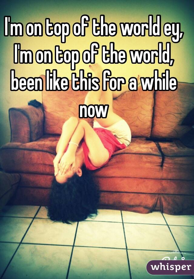 I'm on top of the world ey, I'm on top of the world, been like this for a while now