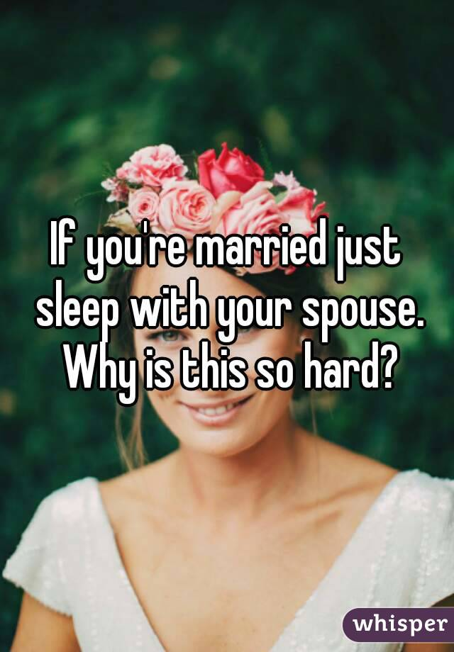 If you're married just sleep with your spouse. Why is this so hard?