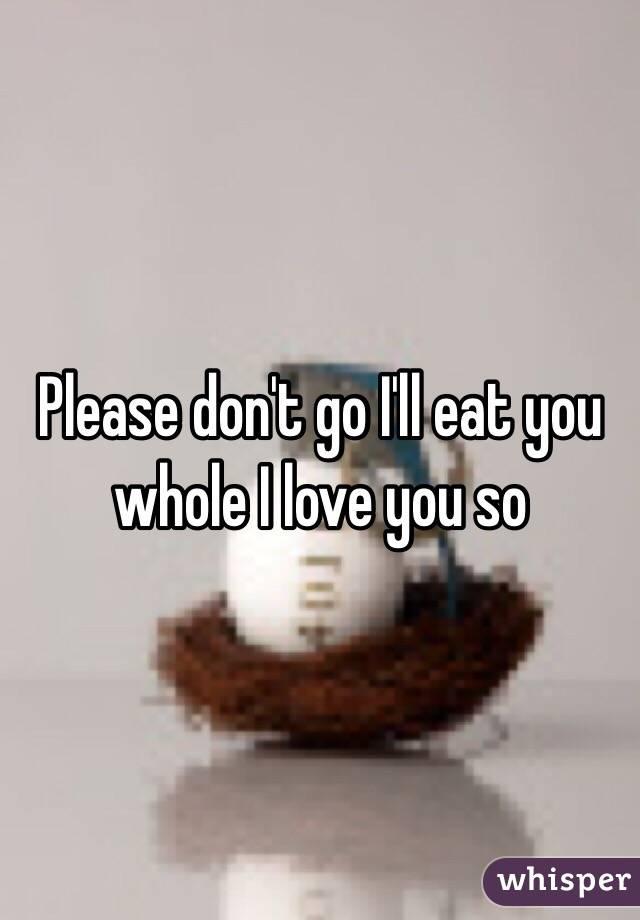 Please don't go I'll eat you whole I love you so