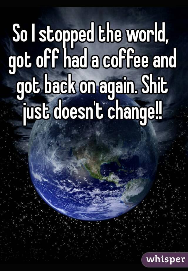 So I stopped the world, got off had a coffee and got back on again. Shit just doesn't change!!