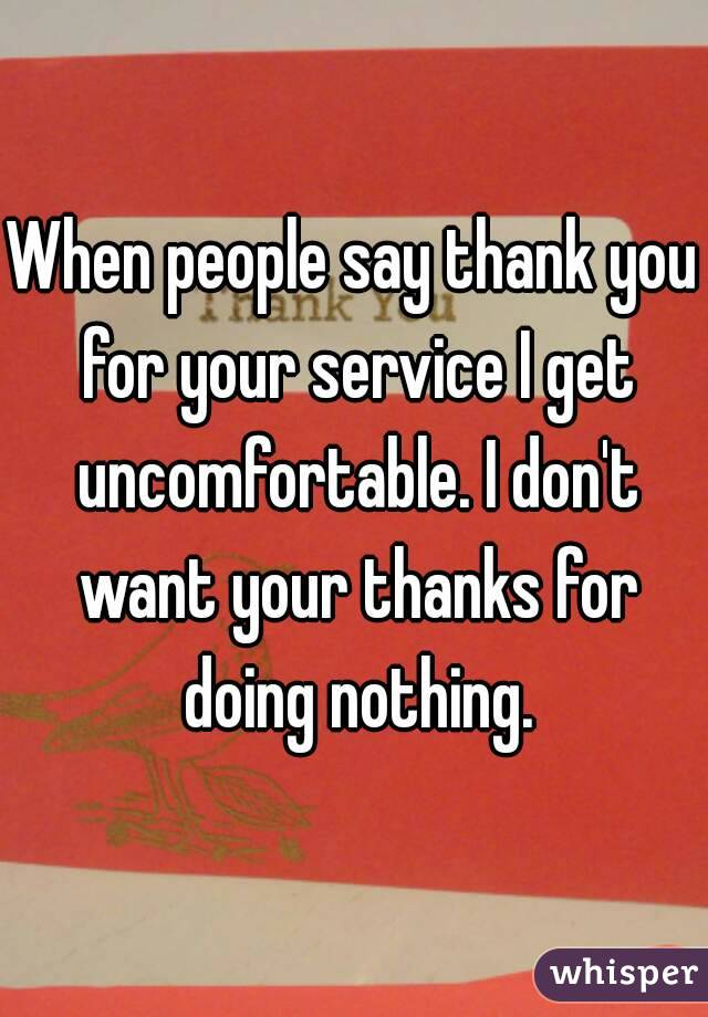 When people say thank you for your service I get uncomfortable. I don't want your thanks for doing nothing.