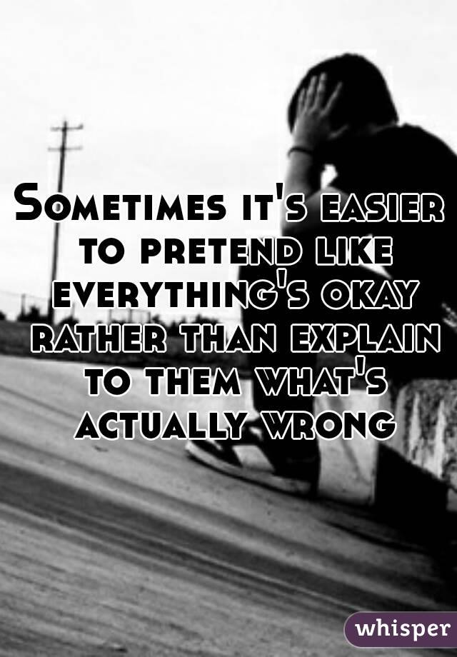 Sometimes it's easier to pretend like everything's okay rather than explain to them what's actually wrong