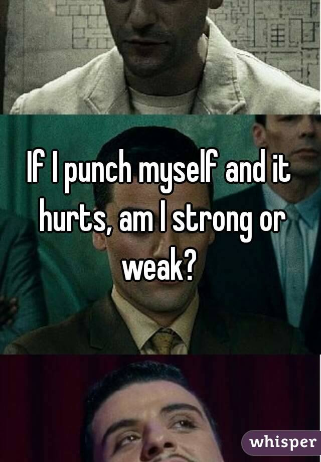 If I punch myself and it hurts, am I strong or weak?