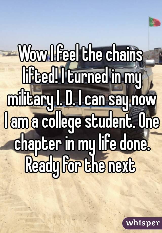 Wow I feel the chains lifted! I turned in my military I. D. I can say now I am a college student. One chapter in my life done. Ready for the next