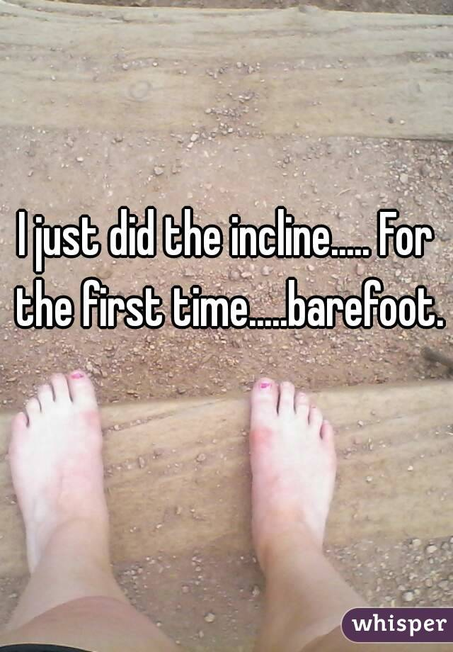 I just did the incline..... For the first time.....barefoot.