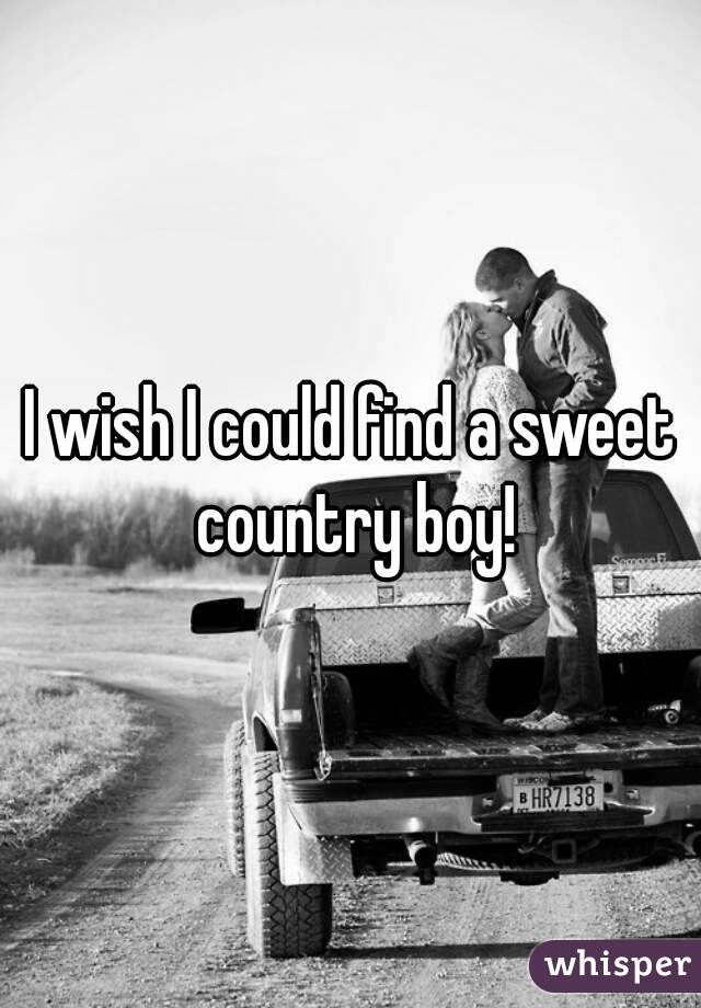 I wish I could find a sweet country boy!