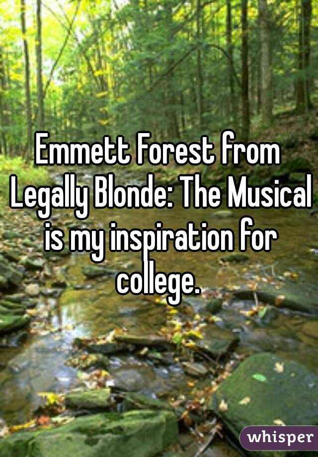 Emmett Forest from Legally Blonde: The Musical is my inspiration for college.