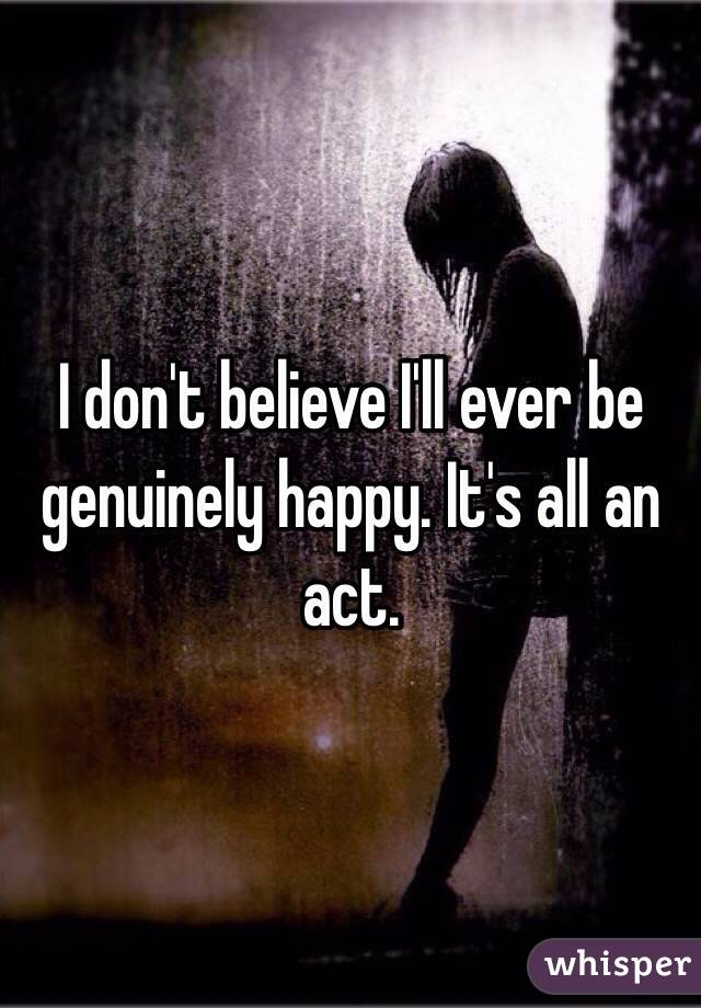 I don't believe I'll ever be genuinely happy. It's all an act.