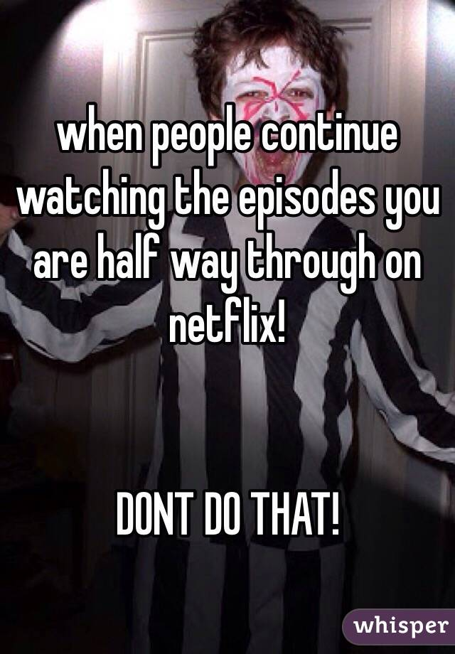 when people continue watching the episodes you are half way through on netflix!   DONT DO THAT!