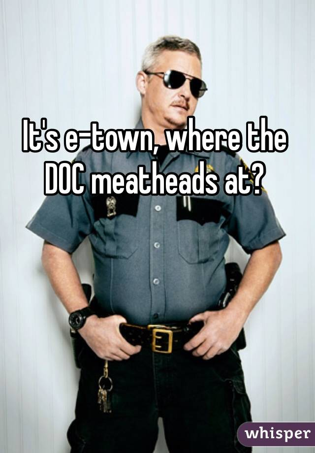 It's e-town, where the DOC meatheads at?