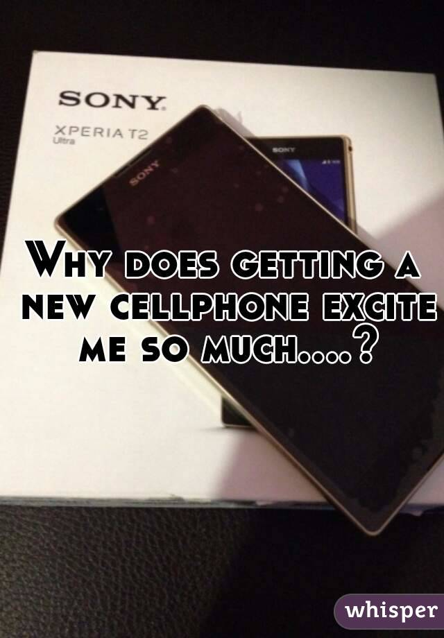 Why does getting a new cellphone excite me so much....?