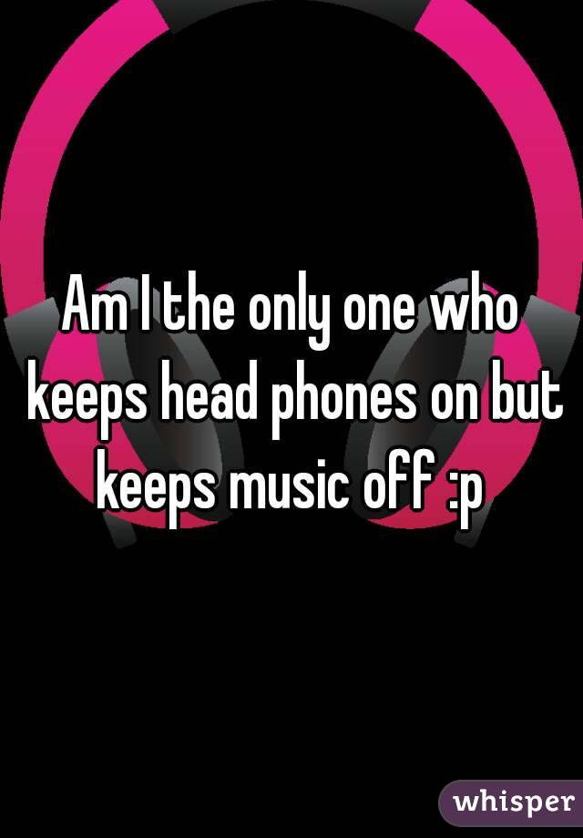 Am I the only one who keeps head phones on but keeps music off :p