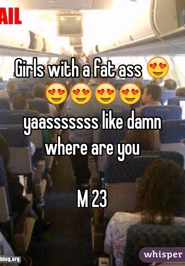 Girls with a fat ass 😍😍😍😍😍 yaasssssss like damn where are you   M 23