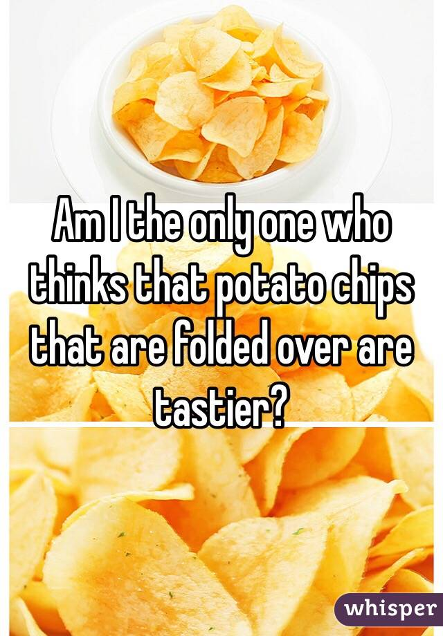 Am I the only one who thinks that potato chips that are folded over are tastier?