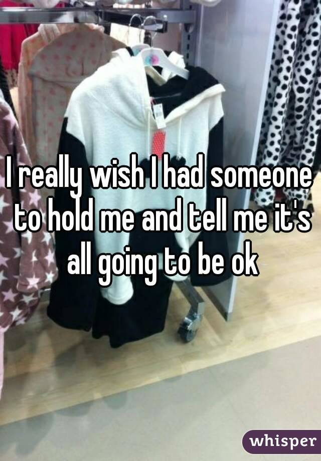 I really wish I had someone to hold me and tell me it's all going to be ok