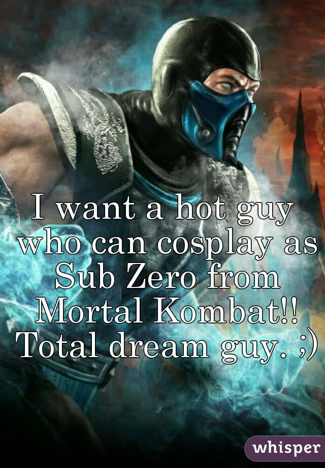 I want a hot guy who can cosplay as Sub Zero from Mortal Kombat!! Total dream guy. ;)