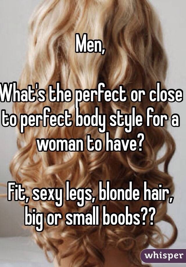 Men,   What's the perfect or close to perfect body style for a woman to have?   Fit, sexy legs, blonde hair, big or small boobs??