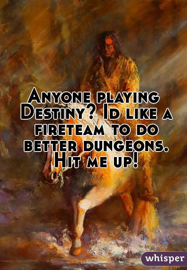 Anyone playing Destiny? Id like a fireteam to do better dungeons. Hit me up!