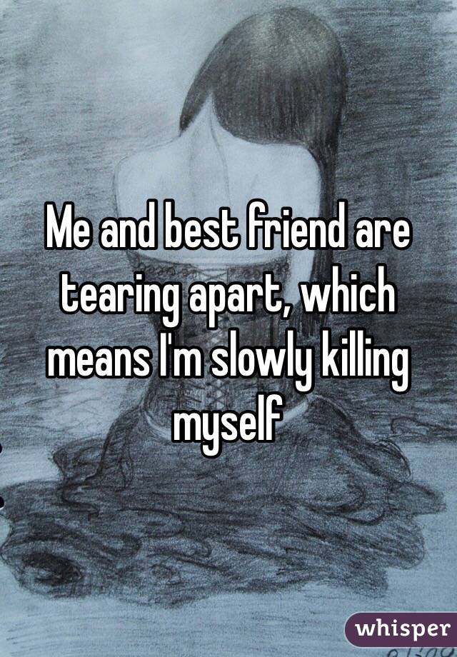 Me and best friend are tearing apart, which means I'm slowly killing myself