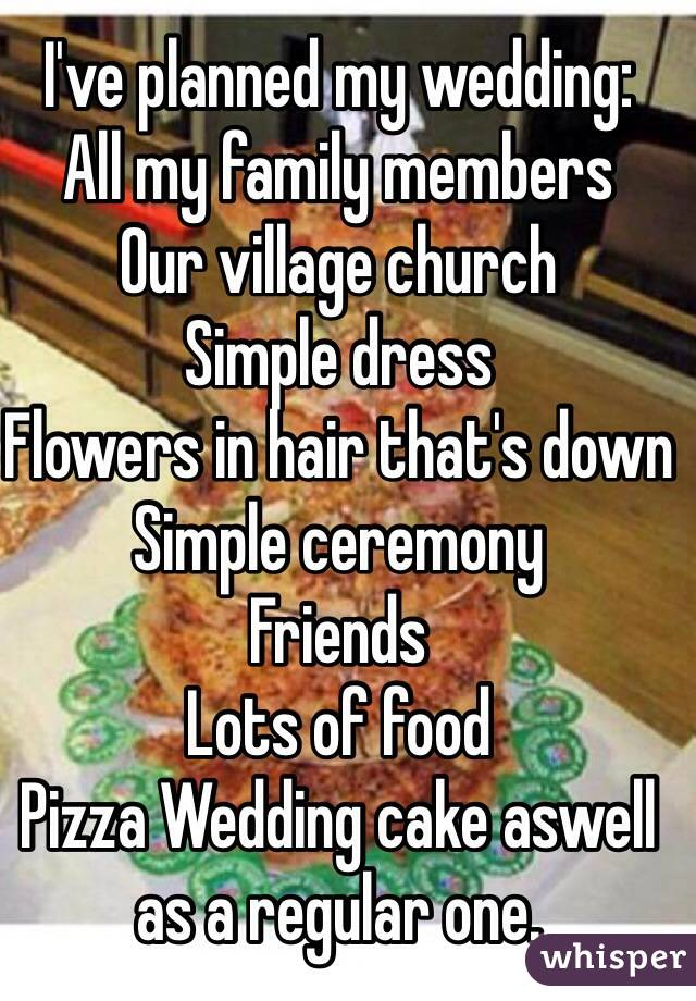 I've planned my wedding:  All my family members Our village church Simple dress Flowers in hair that's down Simple ceremony Friends  Lots of food Pizza Wedding cake aswell as a regular one.