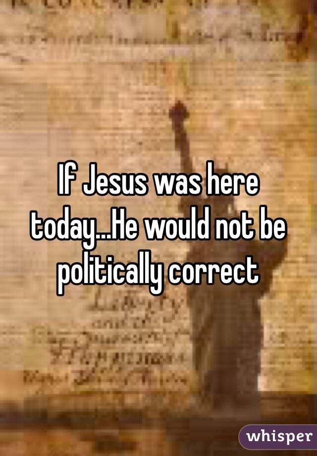 If Jesus was here today...He would not be politically correct
