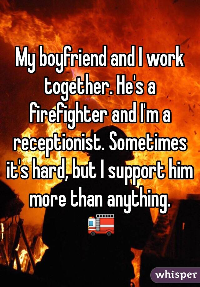 My boyfriend and I work together. He's a firefighter and I'm a receptionist. Sometimes it's hard, but I support him more than anything.  🚒