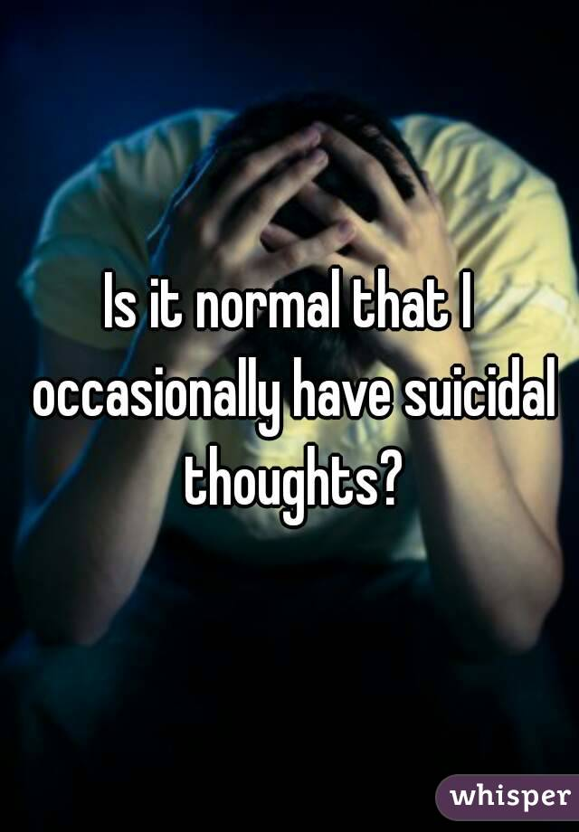 Is it normal that I occasionally have suicidal thoughts?