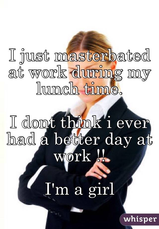 I just masterbated at work during my lunch time.  I dont think i ever had a better day at work !!   I'm a girl