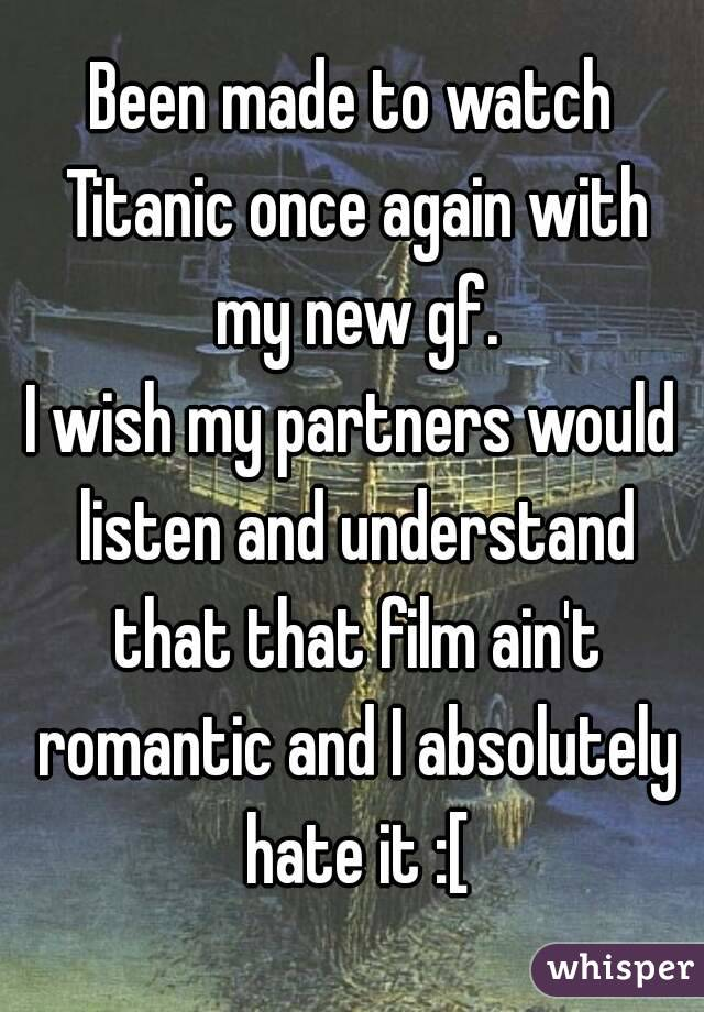 Been made to watch Titanic once again with my new gf. I wish my partners would listen and understand that that film ain't romantic and I absolutely hate it :[